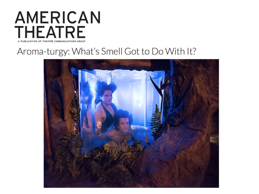 """American Theatre Magazine     Feature   February 24, 2016  Aroma-turgy: What's Smell Got to Do With It?   """"...The show is created to make audience members feel like protagonists, which is why everyone has the freedom to explore and interact with it on their own terms. That's why we go through the trouble to find these things that trigger memory and trigger a personal response. There's been a fascination with seeing if there's a way to create some part of an emotion in a theatrical experience—if there's some way to take you back to what you felt like in a particular moment. And smell is a big part of that."""" -Mark Blakenship"""