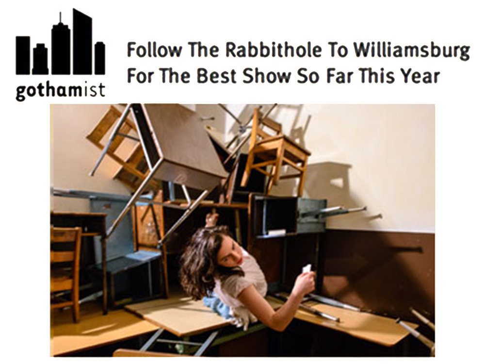 """Gothamist    Review   March 15, 2013  Follow the Rabbithole To Williamsburg For The Best Show So Far This Year   """"an enthralling theatrical spell is being woven… as unsettling as it is enchanting."""" -John Del Signore"""