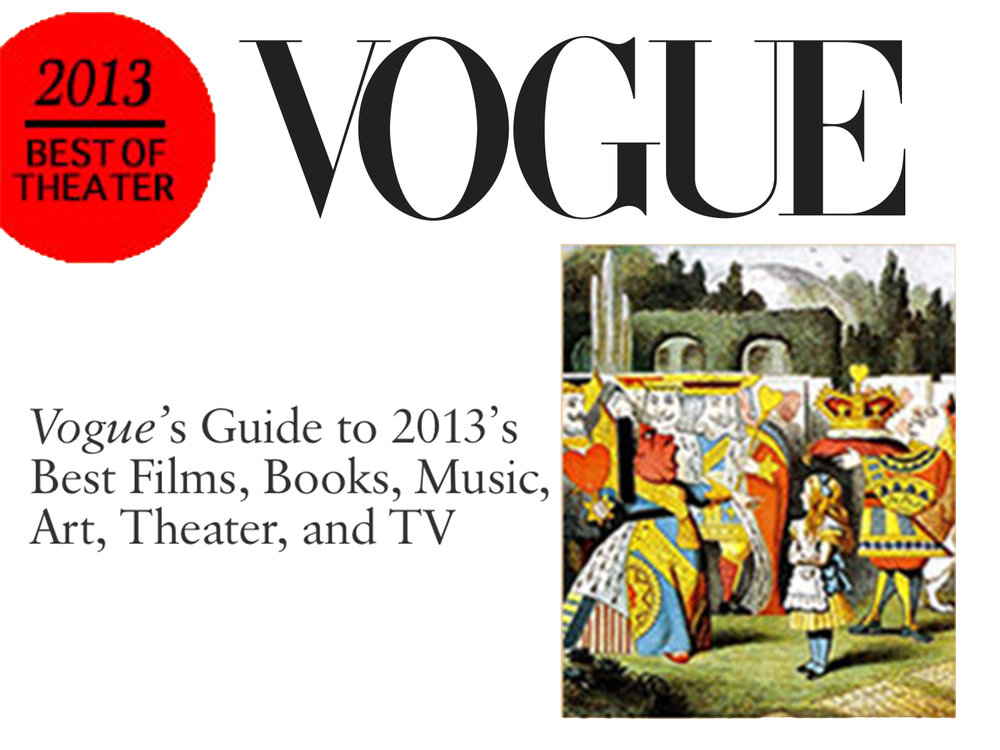 """Vogue    April, 2013  Theater: People Are Talking About - Wonderland   BEST IN THEATER 2013: """"… haunting, hallucinatory, and profoundly intimate."""" - Adam Green"""