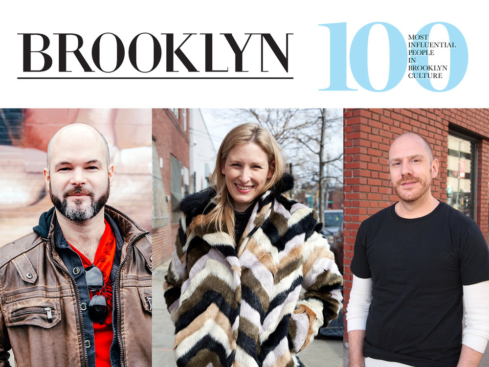 """Brooklyn Magazine    March 1, 2016  The 100 Most Influential People in Brooklyn Culture   """"That Brooklyn has an abundance of creatively minded and culturally significant residents is not really news—this has long been the case. Now though, the borough feels more than ever like a cultural nexus, wherein once marginalized voices and outsider perspectives are now a major part of our cultural conversation. And so what better time to celebrate some of the many people who are shaping Brooklyn culture today, those people responsible for the words we want to read, the films we want to see, the music we want to hear, the art we want to experience, the spaces we want to inhabit. Everyone on this list creates, directs, or provides a platform for the type of work that continues to make Brooklyn not just culturally relevant, but culturally vital. And we thank them for it."""""""