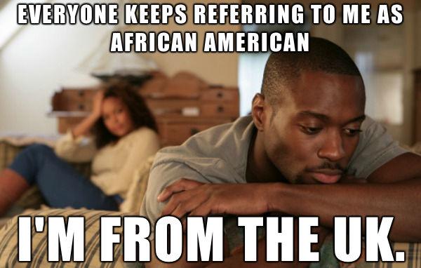 72ff247b25328e8b0ed13a477dbb26ac_black english guy problems african american memes_600 382?format=1000w all black people are not african american onlyblackgirl,African American Memes