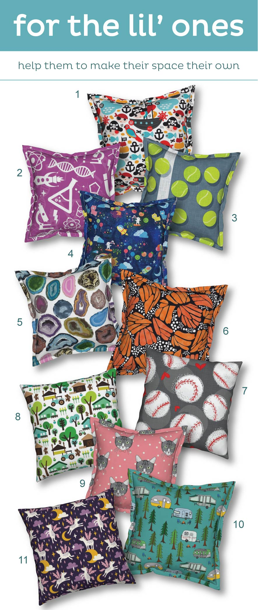 In order of appearance: 1)   Pirate Ship and Parrot Sailing Boat Adventure Theme for Boys Serama Pillow by littlesmilemakers  2)  Science Lamona Pillow by dmitriylo  3)  Balls Serama Pillow by spellstone  4)  Cosmic Kawaii Serama Pillow by lyddiedoodles  5)  Geode Serama Pillow by tinamhall  6)  Orange Monarch Butterfly Serama Pillow by thestylesafari  7)  Baseball Lovers Unite Large Scale Catalan Pillow by pinky_wittingslow  8)  Retro Farm Animal Kids Pattern Catalan Pillow by littlesmilemakers  9)  Polka Cats Pink Serama Pillow by lydia_meiying  10)  Campers in the Park Serama Pillow by jeannemcgee  11)  Unicorns in the Sky in Purple Dark Catalan Pillow by heleen_vd_thillart