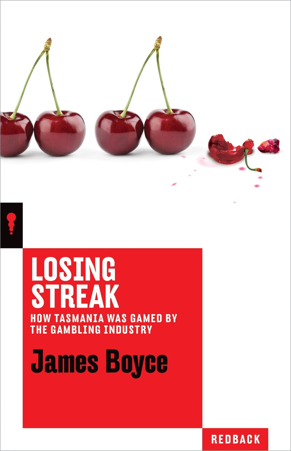 LOSING STREAK – JAMES BOYCE - A jaw-dropping account of how one company came to own every poker machine in the state of Tasmania – and the cost to democracy, the public purse and problem gamblers and their families.