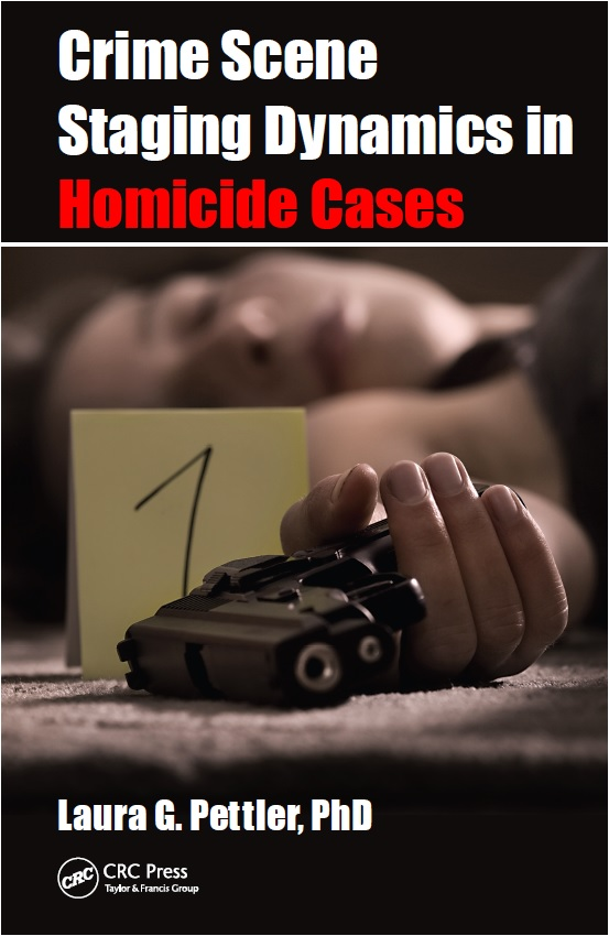 CRIME SCENE STAGING DYNAMICS IN HOMICIDE CASES, By Laura Pettler, PhD, Released August 6, 2015 by Laura Pettler & CRC Press, Boca Raton, Florida.