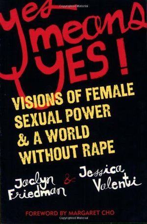 Yes Means Yes: Visions of Female Sexual Power and A World Without Rape  by Jaclyn Friedman & Jessica Valenti ** (Super MUST) I cant even go into how much this book has changed my life