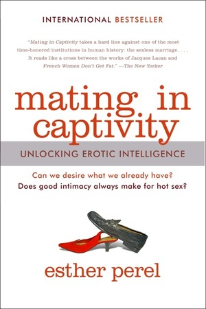 Mating in Captivity: Unlocking Erotic Intelligence   by Esther Perel  **  I am going to make anyone I ever partner with read this book...It is THAT important!