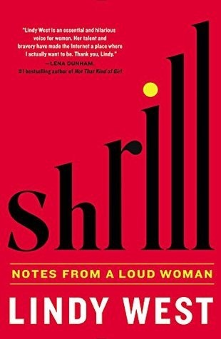 Shrill  by Lindy West *  Hilarious and honest, Lindy West was also featured on  This American Life