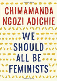 We Should All Be Feminists by Chimamanda Ngozi Adichie**   A short and beautiful read by Chimamanda Ngozi Adichie. If you just want something to read briefly or do not think you have time to read or are debating whether you think you are a feminist (or even like feminists) you should read this. In fact, required reading for all.