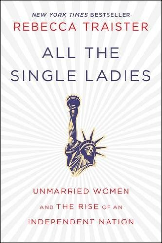All The Single Ladies  by Rebecca Traister *A political science book on the impact of the rise of single women and what that means for the future of the American people. All hail I-N-D-E-P-E-N-T ladies.