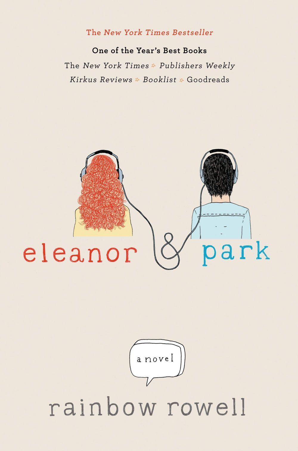Eleanor & Park  by Rainbow Rowell *  A beautifully written story about young love and it reminds you what it means to be young and so enamored by another person. The love of music, the love of a book connecting two people. P.S I read this in two days.