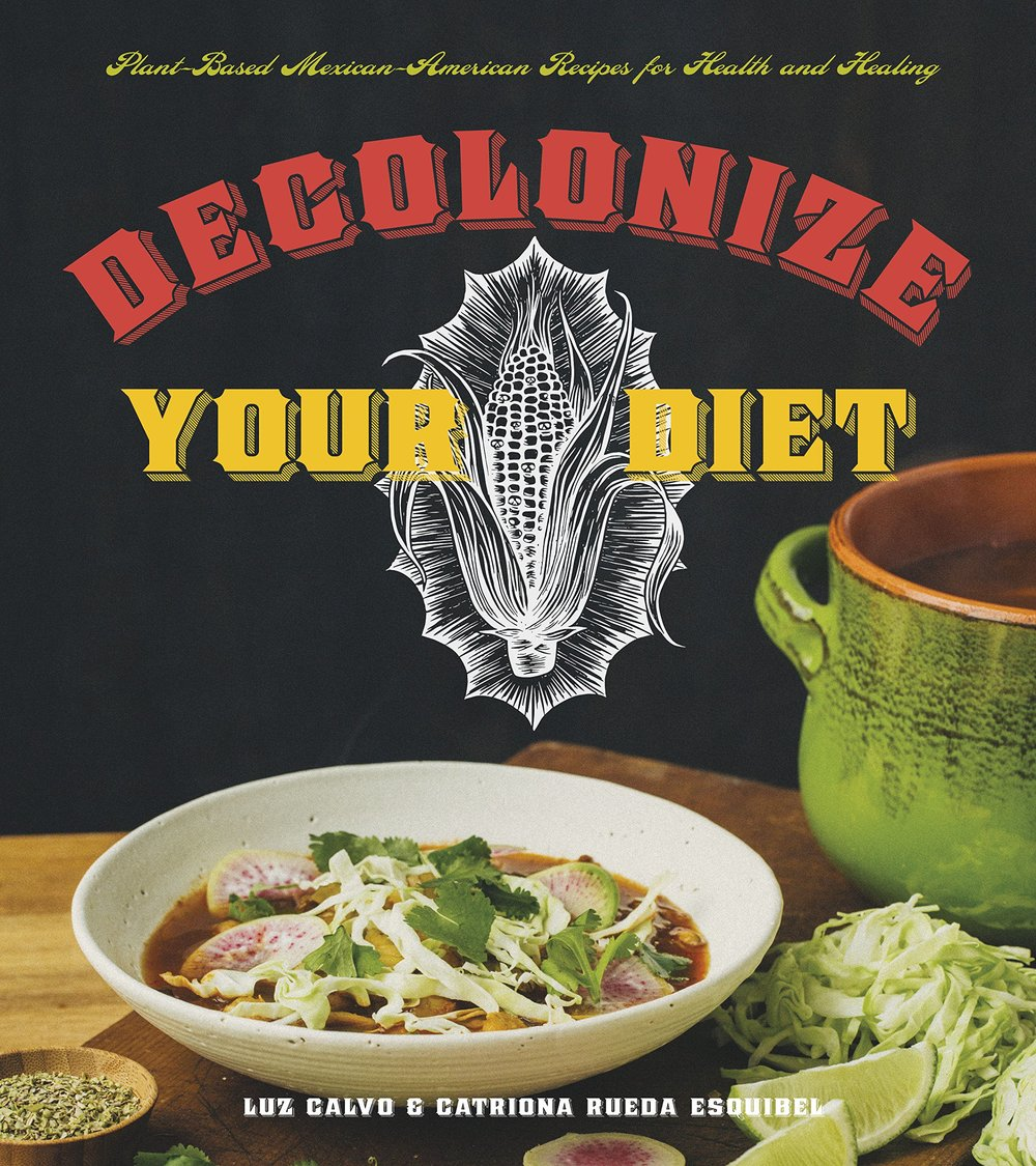 Decolonize Your Diet - Decolonize Your Diet: Plant-Based Mexican-American Recipes for Health and Healing by Catrióna Rueda Esquibel