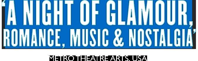 """A night of glamour, romance, music & nostalgia"""" (Metro Theatre Arts)"""