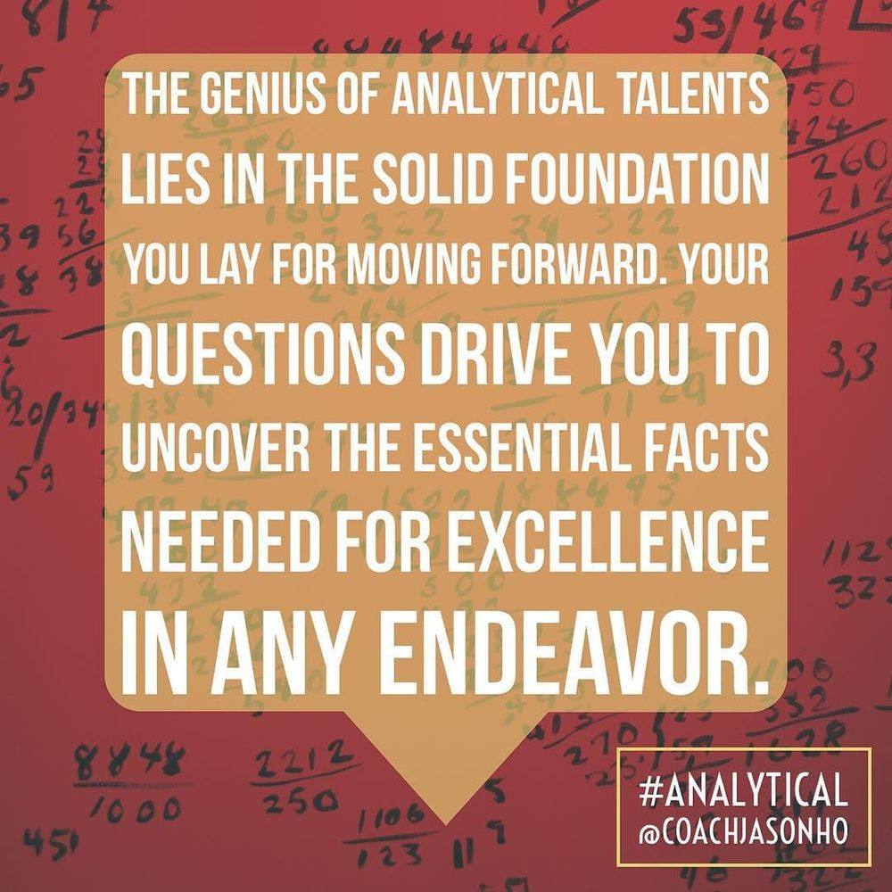 #Singapore - #StrengthsFinder #Analytical is like a truth-seeking fact-finding code that is embedded deep in the logical part of ones mind. It's sole purpose is to find out what you are saying makes sense, has strong supporting empirical data or is just fluff    The definition of StrengthsFinder Analytical's GENIUS    The genius of Analytical talents lies in the solid foundation you lay for moving forward. Your questions drive you to uncover the essential facts needed for excellence in any endeavor    #StrengthsFinderAnalytical  #StrengthsFinderGenius    #StrengthsQuest #StrengthsSchool #Gallup #StrengthsFinderSG #Asia #HumanResource #SelfImprovement #SelfDevelopment #StrengthsCoach #ProfessionalDevelopment #StrengthsFinderCoach #CoachJasonHo    Jason Ho • SouthEast Asia & Singapore's 1st StrengthsFinder Certified Coach • Strengths School™ Singapore