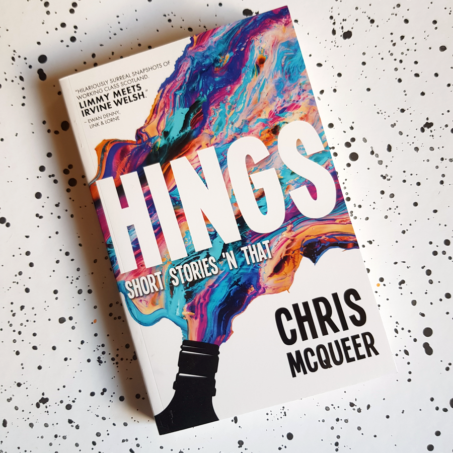 Hings  by Chris McQueer.  'Hilariously surreal snapshots of working class Scotland. Limmy meets Irvine Welsh.'   Shop now.