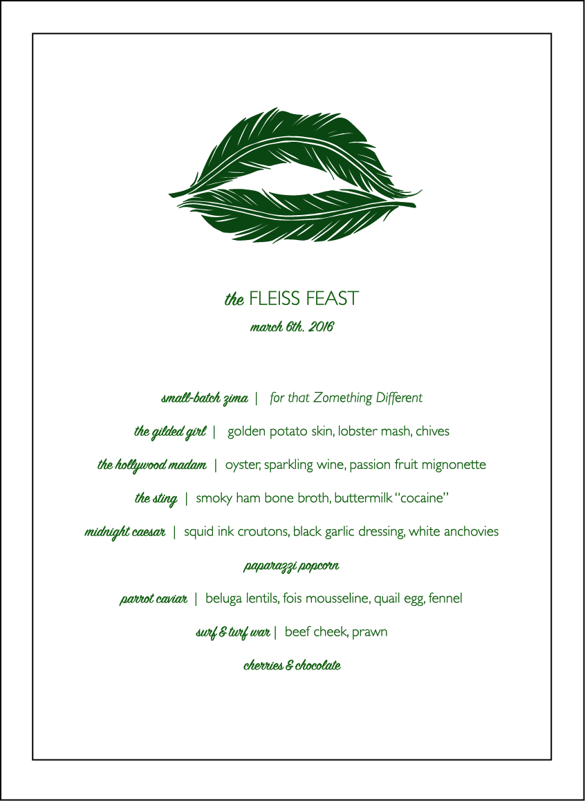 The Fleiss Feast  2016 Interactive dinner collaboration (dinner menu) In collaboration with Los Angeles Eats Itself, Chef Teresa Montańo and Chef Mia Wasilevich March 6th, 2016, LA River Studio, Los Angeles, CA