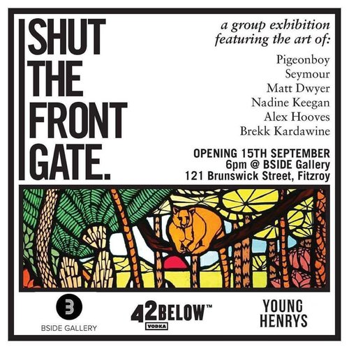 SHUT THE FRONT GATEGroup exhibition - Art and beer, the best way to get two birds stoned. Come and feast your eyes on the art of:PigeonboyMikel RutherfordMatt DwyerNadine KeeganAlex HoovesBrekk KardawineJoin us at BSIDE Gallery from 6pm on Friday 15th September, sponsored by Young Henrys and 42 Below Vodka!