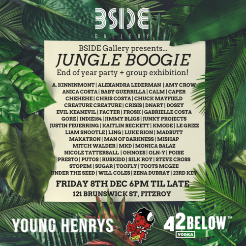 JUNGLE BOOGIECurated by Ariana Leane - Let's kick off summer and end the year on a high note - featuring over 50 local and international artists, DJs (Kings Only Crew, Tofu, Faren) booze (thanks to the absolute legends at Young Henrys & 42 Below!!) and a whole lot of dancing! The exhibition will continue until Sunday 10th December, for all enquiries please contact Gallery Manager Ariana Leane info@bsidegallery.com