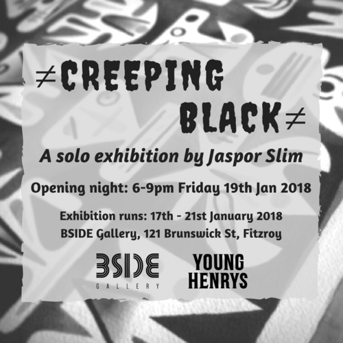 CREEPING BLACKJaspor Slim - Creeping Black is a collection of images that come from the dark zone of artist Jaspor Slim's mind. At the core of the work is a nightmarish premonition of the end of a world. The pieces drift in and out from fleeting, enigmatic symbols that exist within our invisible landscape, to daemonic visitations that act as warning signs. Blending different elements of folklore, sci-fi and psychedelia, Slim hopes to draw the viewer's focus to the muted concern of our impact on our surroundings. The pursuit of happiness over all emotional realms has been a catalyst for the growing disconnection between ourselves and our planet. Systemic and personal greed suffocate our ecosystem and violate all life, leaving it in peril. Although our relationship with Earth has become more parasitical, it still has the potential to be symbiotic. This collection of works by Jaspor Slim illustrates the urgent need for a paradigm shift.Join us for the opening of Creeping Black from 6-9pm on Friday 19th January 2018, proudly supported by Young Henrys!