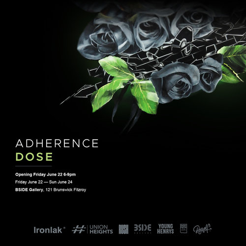 ADHERENCEDOSE - 'The most valuable lesson my father taught me was to know when to walk, and when to clench both fists.'Proudly presenting his debut solo show Adherence, Melbourne-based artist Dose explores a culture, people, and the evident blurred lines which orbit his world. Dose provides the viewer with an opportunity to experience his current environment in which remaining adherent becomes increasingly more paramount. Comprising of four tangible series of works utilising mixed media approaches on a multitude of surfaces, Adherence draws definitions between graffiti and art, required sub-cultural errands, anecdotal relationships, and an ode to a youthful memory. Opening Friday 22nd June 6-9pm, BSIDE Gallery, proudly supported by Young Henrys, Ironlak, Union Heights, Boywolf, Dodgy Paper & Rush Photography.Exhibition open for viewing Friday 22nd - Sunday 24th of JuneAbout DoseHaving been based in Melbourne for the majority of his creative career, Dose has focused on providing technically sound and challenging works to the city's surfaces, whilst developing suited studio based practices. The culmination of both disciplines have given rise to Adherence.