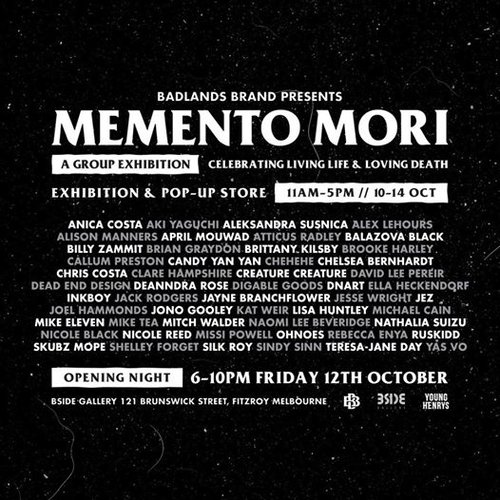Badlands Brand presents:MEMENTO MORI - A group exhibition of 50+ Australian and international artists, celebrating living life and loving death. Presented by Badlands Brand and showing at BSIDE Gallery.We're lucky to know and be great fans of some of the world's most talented and lovely artists and this exhibition is a chance for us to gatherthose people and put on one hell of a show. - Chris Costa, Badlands BrandJoin us on Friday the 12th of October from 6-10pm for a night of art, skulls, live music and drinks supplied by the legends at Young Henrys!Exhibition and pop up store open for viewing across the following dates:Wednesday 10th October 11am - 5pmThursday 11h October 11am - 5pmFriday 12th October 11am - 10pm (Opening Night) Saturday 13th October 11am - 5pmSunday 14th October 11am - 5pmFeaturing art by: Anica Costa | Aki Yaguchi | Aleksandra Susnica | Alex Lehours | Alison Manners April Mouwad | Atticus Radley | Balazova Black | Billy Zammit | Brian GraydonBrittany Kilsby | Brooke HarleyCallum Preston | Candy Yan Yan | Chehehe | Chelsea Bernhardt | Chris Costa Clare Hampshire | Creature Creature | David Lee Pereir | Dead End Design Deanndra Rose | Digable Goods | Dnart | Ella Heckendorf | InkboyJack Rodgers | Jayne BranchflowerJesse Wright | Jez | Joel Hammonds | Jono Gooley | Kat Weir | Lisa Huntley Michael Cain | Mike Eleven | Mike Tea | Mitch Walder | Naomi Lee Beveridge Nathalia Suizu | Nicole Black | Nicole Reed | Missi Powell | Ohnoes Rebecca Enya | Rory Lynch-Wells | RuskiddSam Taylor | Skubz Mope | Shelley Forget Silk Roy | Sindy SinnTeresa-Jane DayFor sales enquiries please contact the Gallery Manager Ariana Leane - info@bsidegallery.com