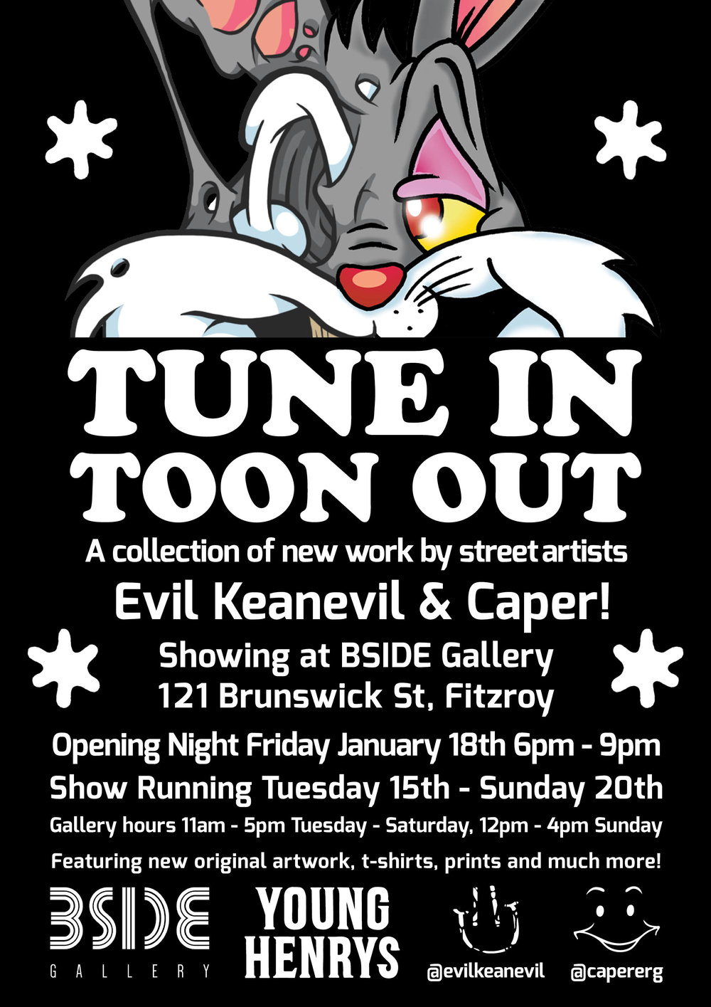 TUNE IN TOON OUTEVIL KEANEVIL X CAPER - Kicking off BSIDE Gallery's 2019 program we have our studio resident and homie Evil Keanevil joining forces with Caper for a collaborative exhibition filled with colour and nostalgia.Take a trip down memory lane and see iconic cartoon characters recreated in the contemporary styles that both artists have honed over the years, from acrylic paintings and stencils, to intricate woodcuts. Join us for the opening of Tune In Toon Out from 6-9pm this Friday 18th January, proudly supported by Young Henrys!The exhibition runs from Tuesday 15th - Sunday 20th January 2019, for all enquiries please contact the Gallery Manager Ariana - info@bsidegallery.comExhibition hours:Tuesday 11am - 5pmWednesday 11am - 5pmThursday 11am - 5pmFriday 11am - 9pmSaturday 11am - 5pmSunday 12pm - 4pmCaperCaper has been an active street artist for over 12 years, creating illustrations and paintings that parody mass media and popular culture. His use of multi-layered imagery in his works at times appear idiosyncratic and quirky, whilst acting as typical by-products of American superabundance and marketing. Caper's works are saturated with mental inertia, cliches and bad jokes, and by their nature question the coerciveness of the superficial. Evil KeanevilEvil Keanevil's work is a dynamic and bold exploration of entropy and deconstruction of reality. Pop culture icons, as well as original characters are deconstructed to reveal their core components, usually by liquefying or melting the subject. Questions and themes have risen through the meltingly matter, bubbling through the muck and surfacing in the paintings themselves - which components can be stripped away, and by what measure before the subject becomes unrecognisable? When the subject is melted down, is it their perception of reality being manipulated, or the viewer's?