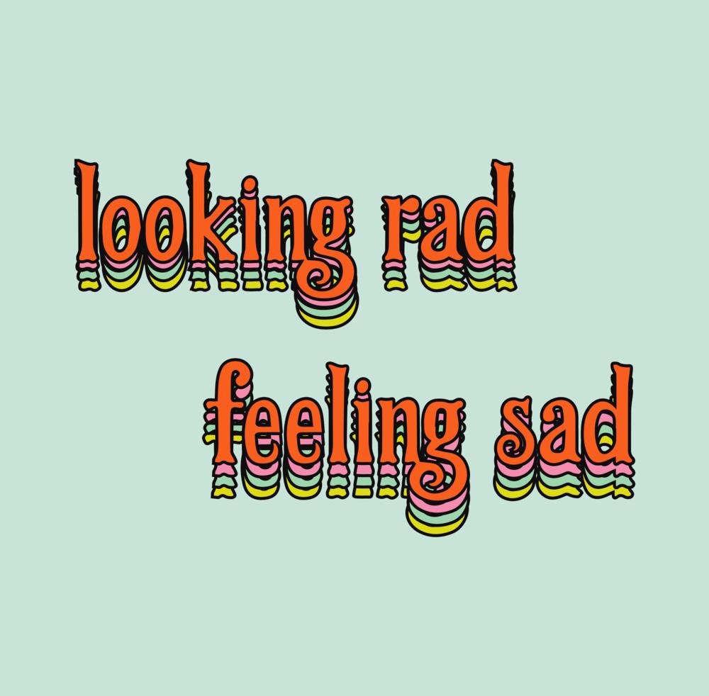 Looking Rad Feeling Sad