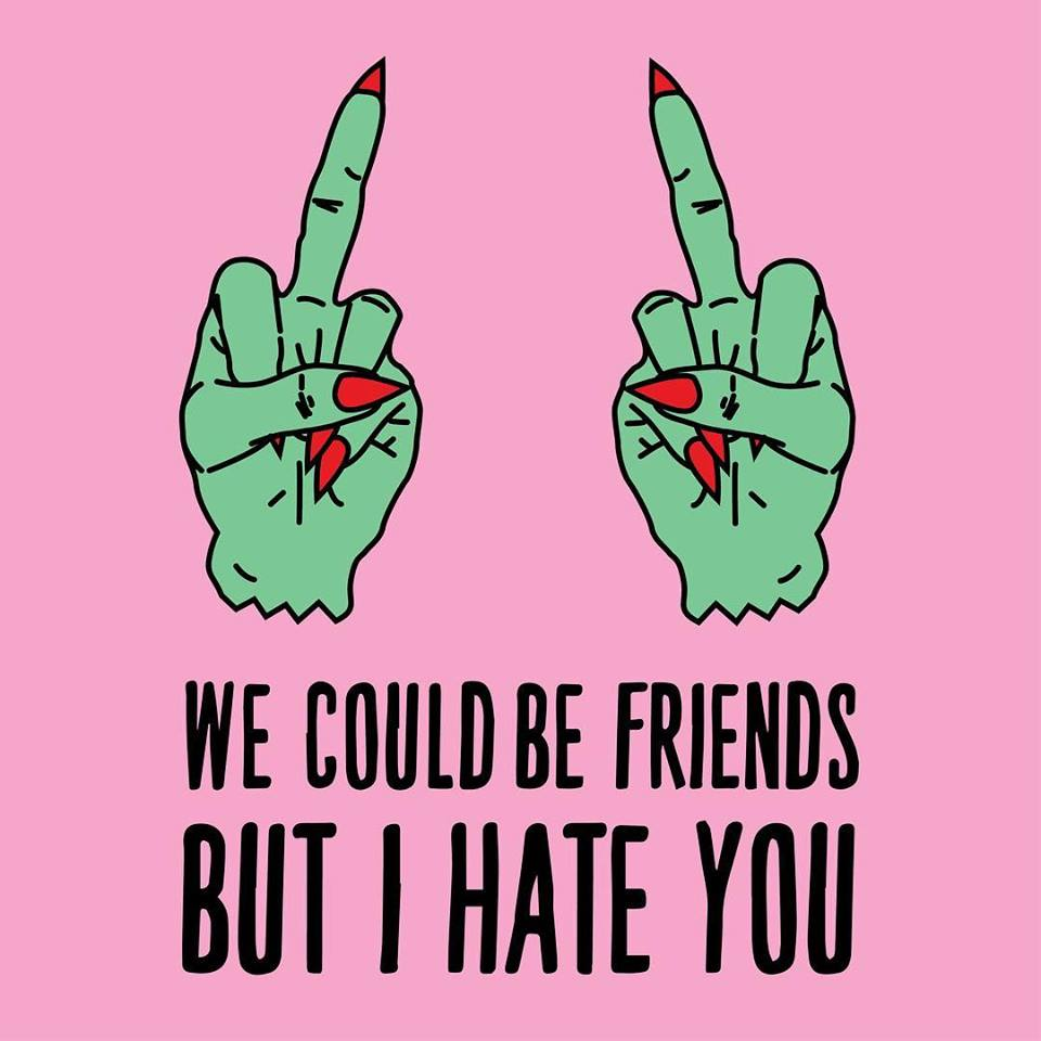 We Could Be Friends But I Hate You