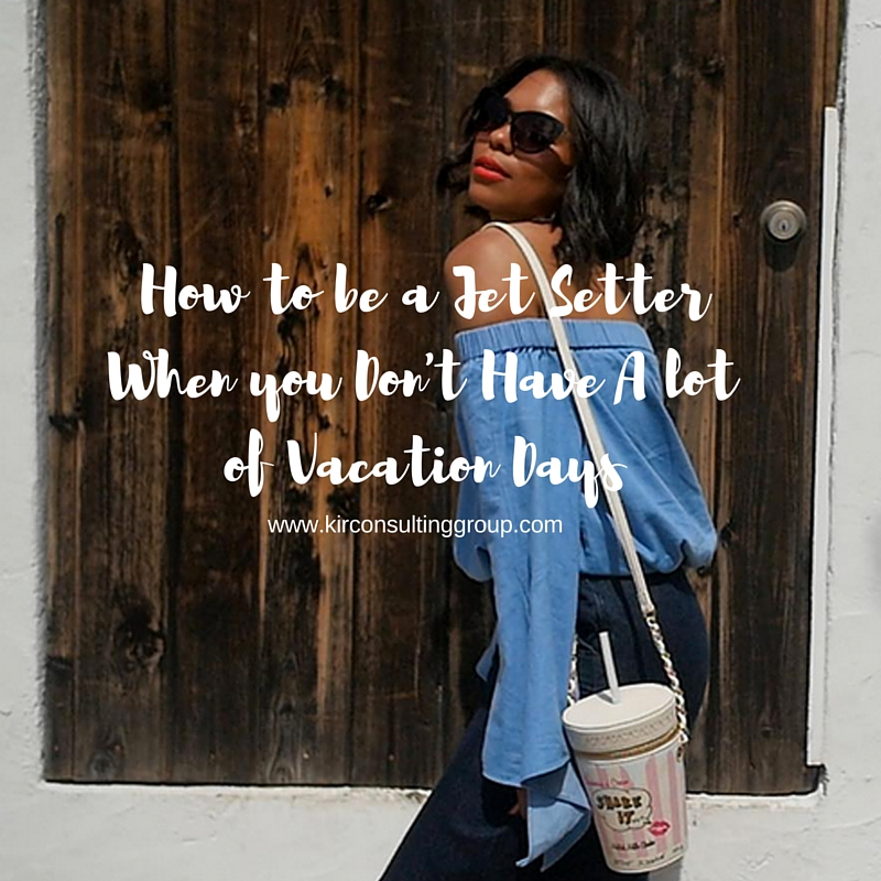 How to be a Jet Setter When ou Don't Have Alot of Vacation Days