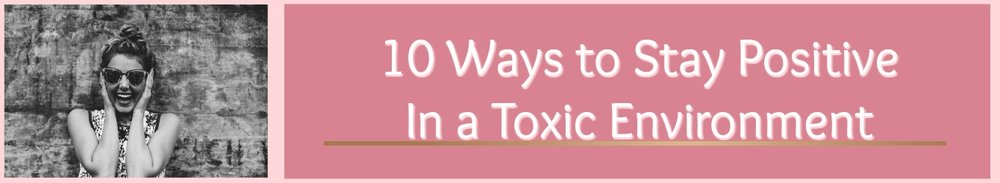 Feeling down at work? Not happy at home? Here's 10 Ways to stay Positive In a toxic environment!! Click the link to read more!