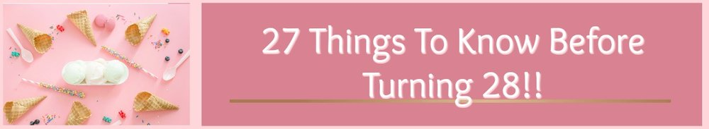 Today I'm sharing my TOP 27 things to know about LIFE before turning 28! Want to know more? Click here