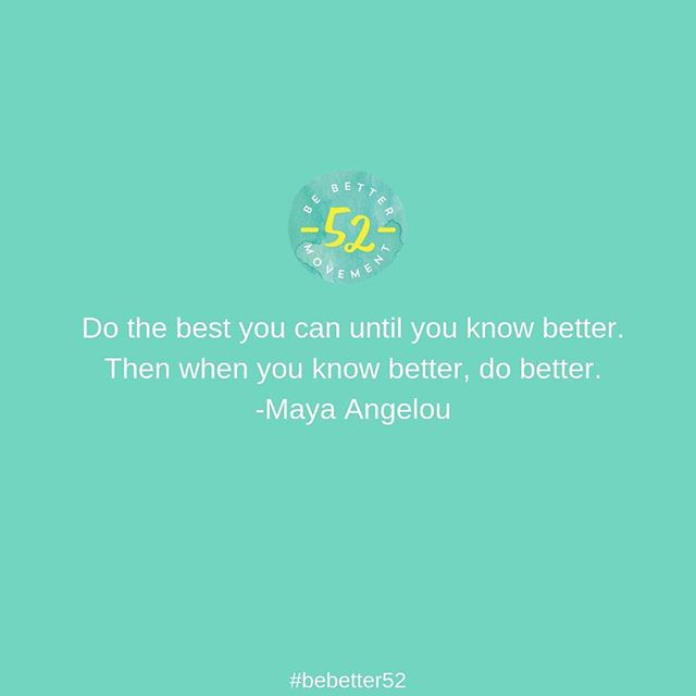 This quote by Maya Angelou is so accurate and true. Validating your attempt to do the best you can is an important piece of being your best self. But the next step is equally as important: when you know better, do better.