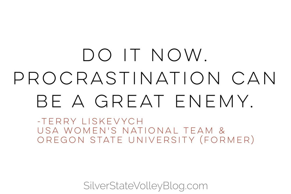 """Do it now. Procrastination can be a great enemy.""  -Terry Liskevych  USA Women's National Team & Oregon State University (former)"