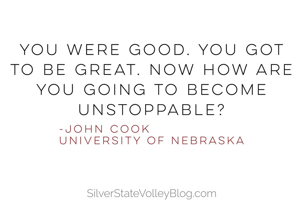 """You were good. You got to be great. Now how are you going to become unstoppable?""  -John Cook  University of Nebraska"