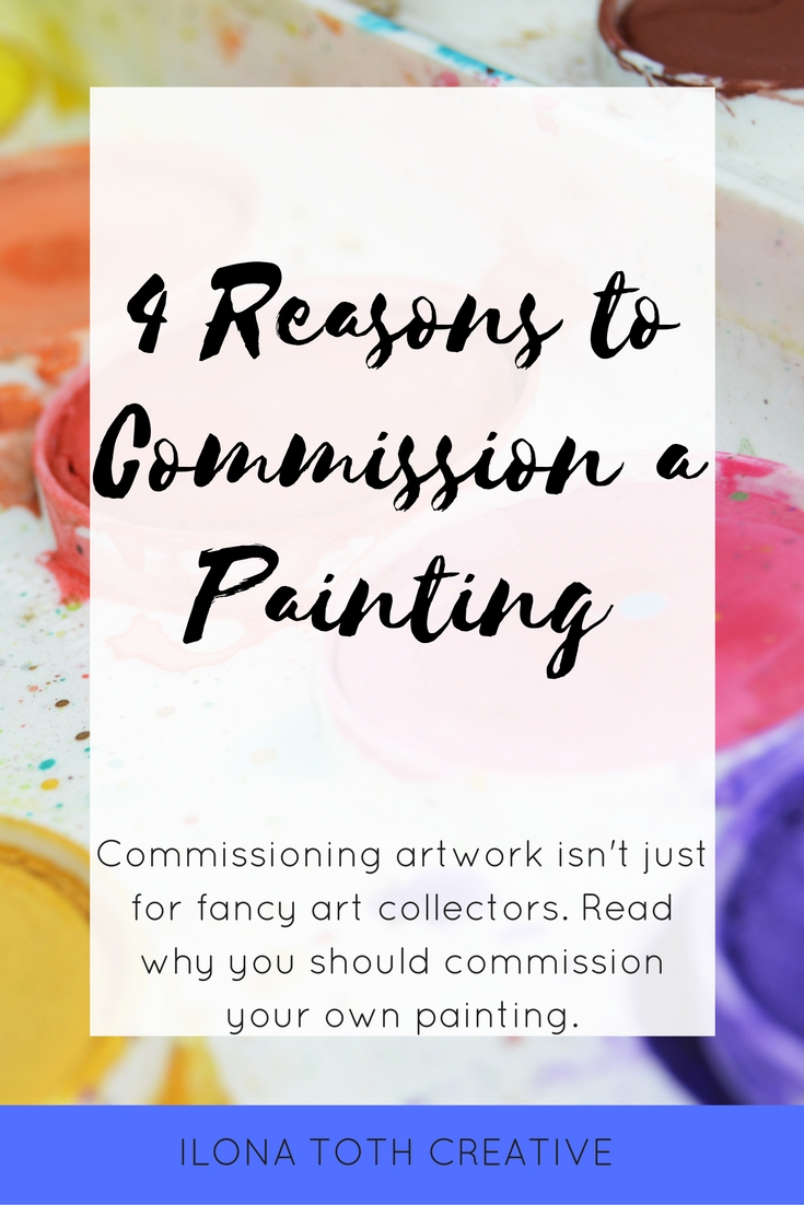 Have you ever wanted to commission a painting but then thought it was for big fancy art collectors only? Here's 4 reasons why you should go ahead and commission a painting of your own! - Ilona Toth Creative