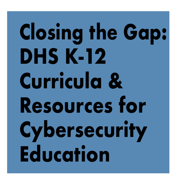 TITLE: Closing the Gap: DHS K-12 Curricula and Resources for Cybersecurity Education