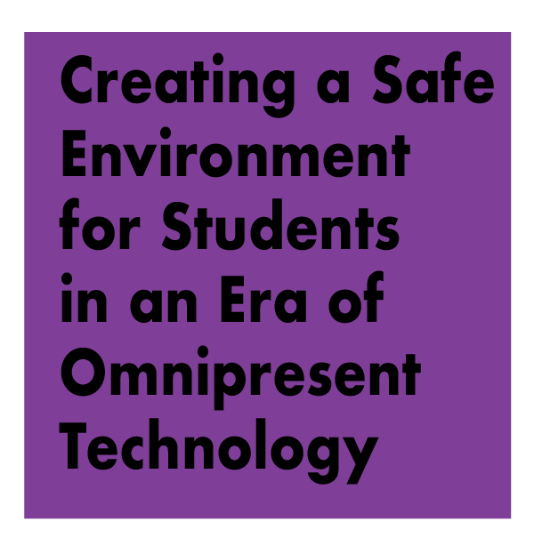 TITLE: Creating a Safe Environment for Students in an Era of Omnipresent Technology