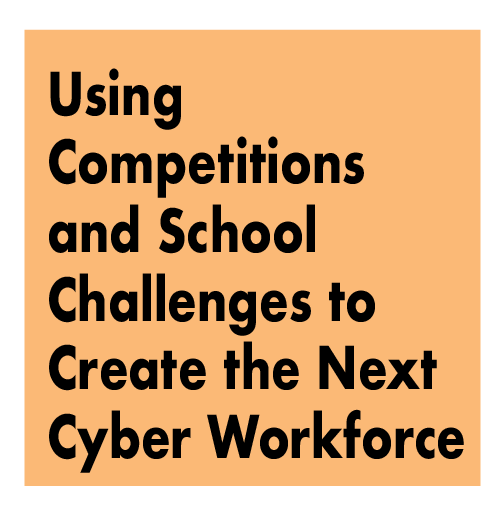 TITLE: Using Competitions and School Challenges to Create the Next Cyber Workforce