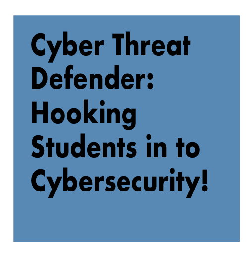 TITLE: Cyber Threat Defender: Hooking Students in to Cybersecurity!