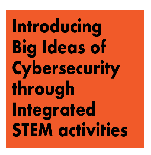 TITLE: WORKSHOP - Introducing Big Ideas of Cybersecurity through Integrated Science, Technology, Engineering, and Math Activities