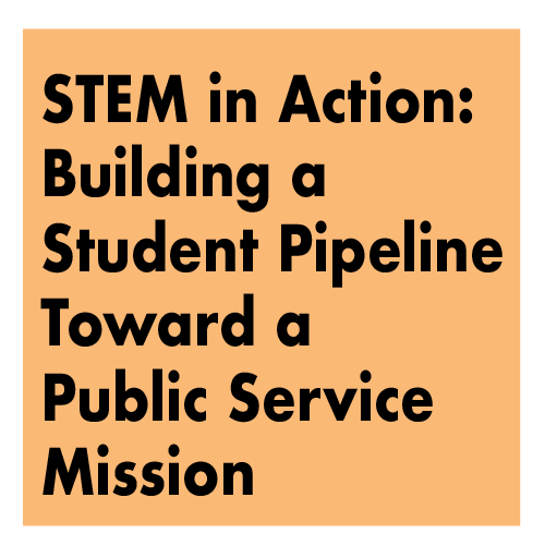 TITLE: STEM in Action: Building a Student Pipeline Toward a Public Service Mission