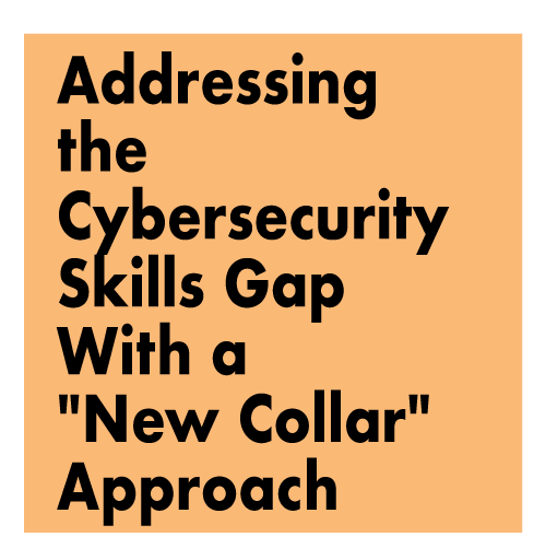 "Addressing the Cybersecurity Skills Gap with a ""New Collar"" Approach"