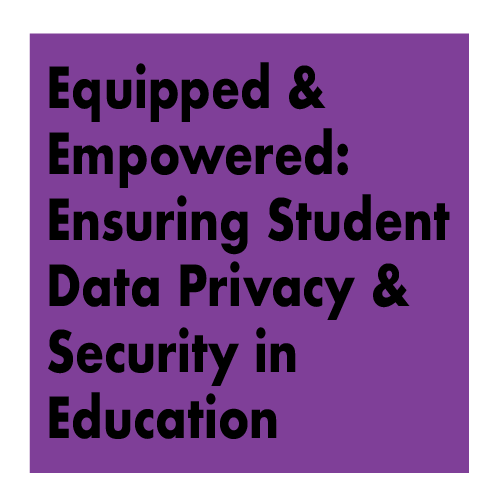 Presentation Title - Equipped & Empowered: Ensuring Student Data Privacy & Security in Education