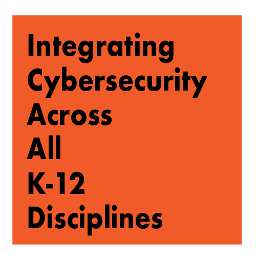 TITLE: Integrating Cybersecurity Across All K-12 Disciplines