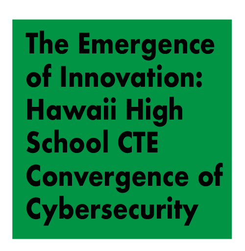 PANEL - The Emergence of Innovation: Hawaii High School CTE Convergence of Cybersecurity