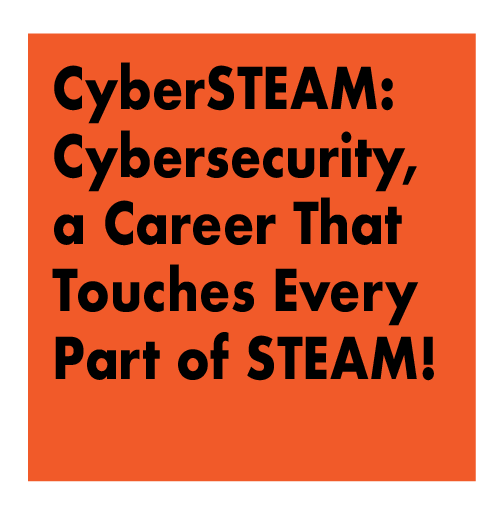 CyberSTEAM - Cybersecurity, a Career That Touches Every Part of STEAM!