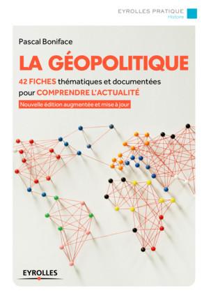 *La Géopolitique : 42 fiches thématiques pour comprendre l'actualité (3ème édition, 2016) - Pascal Boniface/Eyrolles Pratique