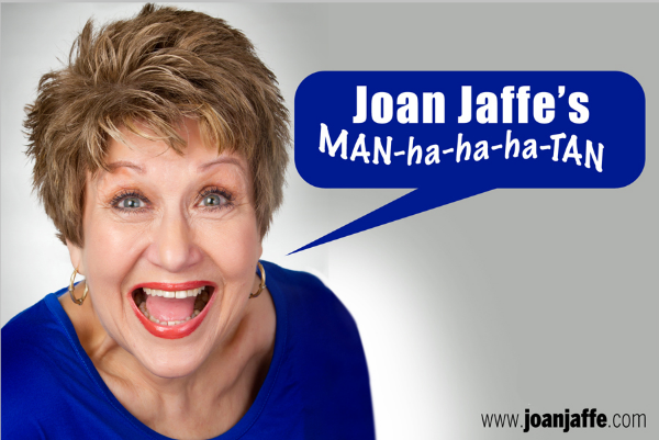"Joan Jaffe's MAN-ha-ha-ha-TAN  is a tribute to New York and is now expanded to a full length presentation perfect for Off-Broadway or Regional Theatre.  JOAN JAFFE (moon* of stage, screen & TV) 2012 MAC Award WINNER, 2010 MAC Award nominee and named one of the Top 15 in New York Cabaret 2010 by Kevin Scott Hall – EdgeNewYork.com, brought her new show Joan Jaffe's MAN-ha-ha-ha-TAN to Manhattan and won rave reviews from the critics.  Smart funny New York songs by Murray Grand, Kander & Ebb, Sue Matsuki to mention a few, will make you laugh. The smart funny script written by Joan, is so good – there won't be a dry seat in the house. Multi-award winning Jerry Scott is the musical director and arranger for Joan's show, as well as her critically acclaimed CD  JOAN JAFFE SINGS FUNNY …   *(moon – not a star – yet)    PRESS QUOTES    ""Joan Jaffe has a funny bone to pick with New York…"" – Time Out   ""Mercurial comedic sprite - jolly jokester Joan Jaffe is a joy. - She could make an audience die laughing without seemingly trying. Such is this mastery of mischievous shtick. - Joan Jaffe has her own basket of goodies and charms.""              Rob Lester - CabaretScenes  ""Extraordinarily skilled comedienne-singer Joan Jaffe - has the energy of a hyped up rock star - Nobody else does this piece of very special material (Too Old To Die Young) better than Joan Jaffe. - Jaffe left us wanting more of this exceptional woman's talent.""              Joe Regan, Jr. - Times Square Chronicles  ""She's even funnier in this new romp - she had a captivated audience hootin' and hollerin' at her stand-up stuff and several comedy songs - Not just a clown, she proves her versatility with standards, particularly a compelling take on Vernon Duke's 'Autumn In New York'.""              Jan Wallman - NiteLifeExchange.com  ""Joan not only sang the heck out of my MAC Award Winning song (One Stop Shopping) - she got it.  She got every single joke.  With a CD named,""Joan Jaffe Sings Funny"", she should know from funny and she does!  A public thank you to you Joan for doing the song and for doing it justice.""              Sue Matsuki - Sue's Views, Reviews & News-CabaretHotline"