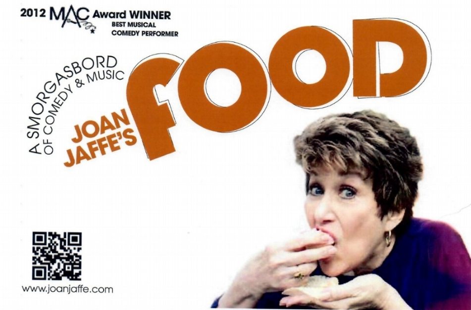 "Joan Jaffe's FOOD is a smorgasbord of comedy and music guaranteed to make you laugh.  You'll thrill to hear Joan sing songs about FOOD – most funny, some very tasteful and some obscure. The patter written by Joan, is so good – there won't be a dry seat in the house – you'll hunger for more. Internationally acclaimed Matt Baker is the musical director and arranger for Joan's show, and Adam Kabak is on Double Bass.  Consultant for the show – and additional lyrics – Rob Lester. PRESS QUOTES ""A smorgasbord of comedy and music.  The emphasis is on comedy…..the show was packed, and the house laughed loudly and often cheered! - I once wrote that watching Jaffe...was a master class in show business!  Jaffe is flying high and is the perfect remedy for stormy weather and the blues!""                                                                                                                                                                           Joe Regan, Jr. - Theatre Pizzazz ""I can tell you, without equivocation, that ""FOOD"" is easily her best cabaret effort yet - heartwarming and hilarious, and her musical chops have grown exponentially. …FOOD is a perfect treat for the upcoming holidays""                                                                                                                Kevin Scott Hall - Kevin On Kabaret/edge.com         ""the lady is every inch as charming and effervescent as always……As expected, Jaffe is quick with the jokes in between songs.  And Joan Jaffe is, as always, absolutely scrumptious.""                 Andrew Martin - CabaretScenes ""Her banter is punctuated with a clown's honking horn - a prop she uses just in case someone didn't get the joke….Audience members were lapping it up, and had hearty appetites for Joan's delivery…..her choices of songs showed a carefully selected menu…Joan Jaffe's world is stuffed full of tasteful humor and is sure to please.""                                                                                           Ruth Antrich - Times Square Chronicles"