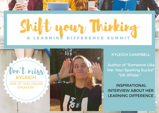 Kyleigh Campbell is an inspirational speaker as she offers her insights and shares her experiences when it comes to her learning difference and what this means to her.  Her talk will be part of the Video Package for May 2017 along with the Live Event speakers.  www.shiftyourthinkingld.com  -