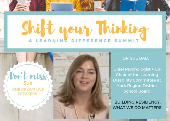 At Shift Your Thinking LD Summit you will find out what we do matters when it comes to building resiliency. Dr Sue Ball will start off the Summit with her important talk about resilience. Saturday May 13th www.shiftyourthinkingld.com - Another post: Dr. Sue Ball is speaking on Resilience at Shift Your Thinking Summit at Humber College Lakeshore Campus on May 13, 2017.  Shift your Thinking's purpose is to support and empower in community --parents with children that have LDs, dyslexia, ADHD and mental health challenges such as anxiety.  The upcoming Summit is focusing on advocacy, stress management, nutrition and technology.  It is about embracing how your child learns and your family's well-being.  Your child is designed to think the way they do.  Expert speakers, tools and practical advice will be shared during this extraordinary day.  If the date does not work the entire program and content is available online. Please pass this along to anyone you think may benefit or want to be part of this type of community!For more information please visit www.shiftyourthinkingld.com.